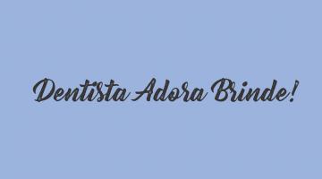 Dentista Adora Brinde!